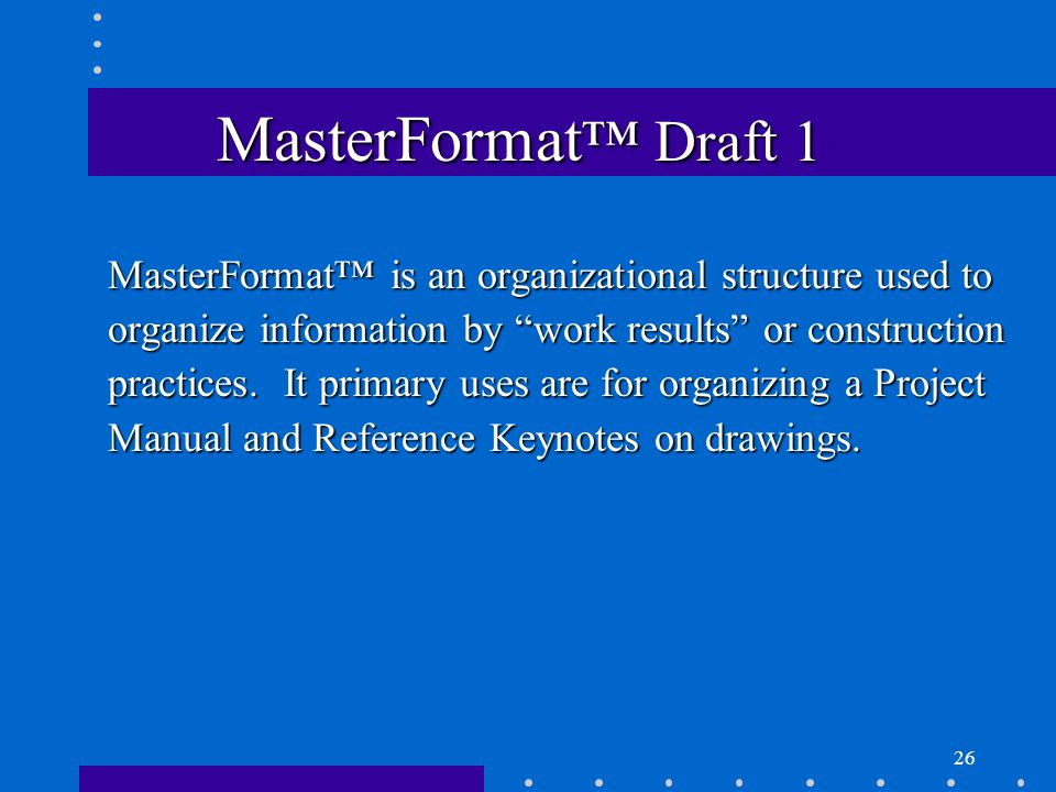 26 MasterFormat ™ Draft 1 MasterFormat™ is an organizational structure used to organize information by work results or construction practices.
