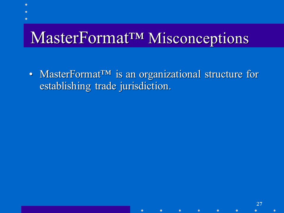 27 MasterFormat ™ Misconceptions MasterFormat™ is an organizational structure for establishing trade jurisdiction.MasterFormat™ is an organizational structure for establishing trade jurisdiction.