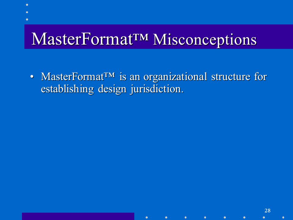 28 MasterFormat ™ Misconceptions MasterFormat™ is an organizational structure for establishing design jurisdiction.MasterFormat™ is an organizational structure for establishing design jurisdiction.