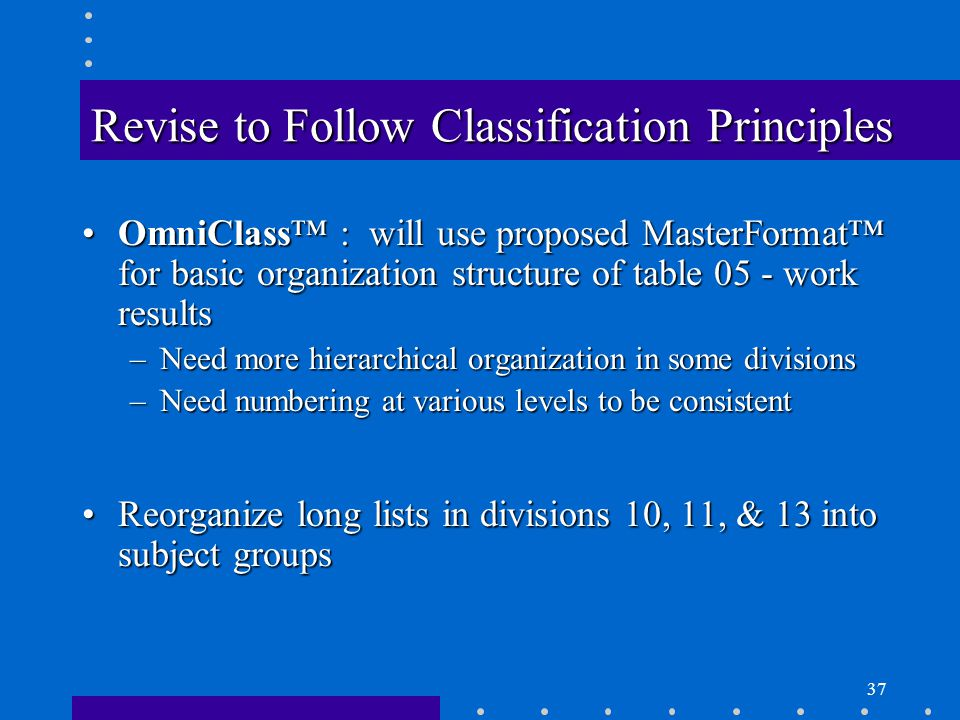 37 Revise to Follow Classification Principles OmniClass™ : will use proposed MasterFormat™ for basic organization structure of table 05 - work resultsOmniClass™ : will use proposed MasterFormat™ for basic organization structure of table 05 - work results –Need more hierarchical organization in some divisions –Need numbering at various levels to be consistent Reorganize long lists in divisions 10, 11, & 13 into subject groupsReorganize long lists in divisions 10, 11, & 13 into subject groups
