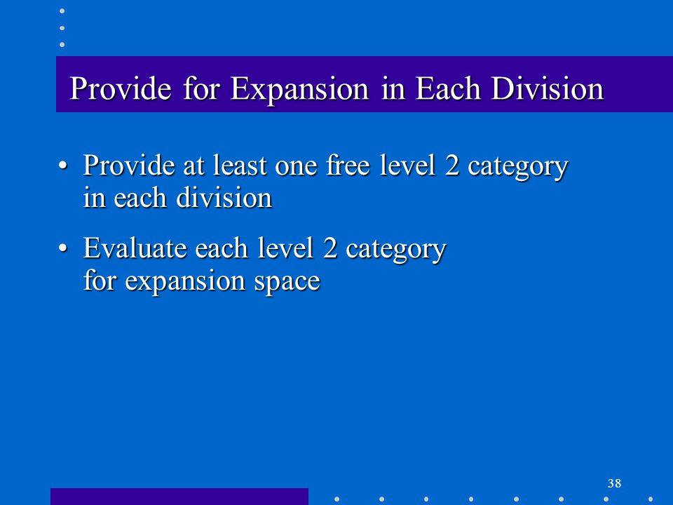 38 Provide for Expansion in Each Division Provide at least one free level 2 category in each divisionProvide at least one free level 2 category in each division Evaluate each level 2 category for expansion spaceEvaluate each level 2 category for expansion space