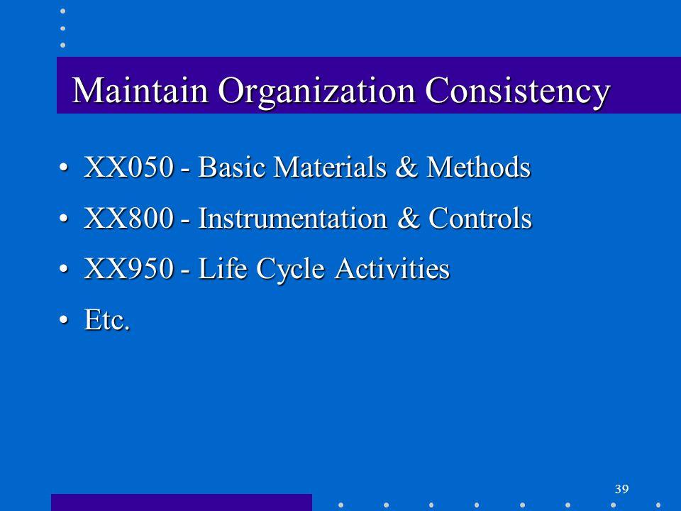 39 Maintain Organization Consistency XX050 - Basic Materials & MethodsXX050 - Basic Materials & Methods XX800 - Instrumentation & ControlsXX800 - Instrumentation & Controls XX950 - Life Cycle ActivitiesXX950 - Life Cycle Activities Etc.Etc.