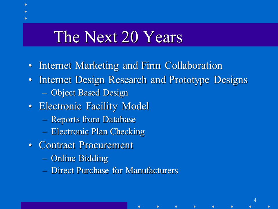 4 The Next 20 Years Internet Marketing and Firm CollaborationInternet Marketing and Firm Collaboration Internet Design Research and Prototype DesignsInternet Design Research and Prototype Designs –Object Based Design Electronic Facility ModelElectronic Facility Model –Reports from Database –Electronic Plan Checking Contract ProcurementContract Procurement –Online Bidding –Direct Purchase for Manufacturers
