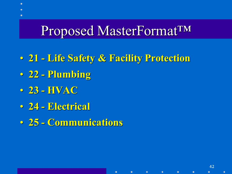 42 Proposed MasterFormat™ 21 - Life Safety & Facility Protection21 - Life Safety & Facility Protection 22 - Plumbing22 - Plumbing 23 - HVAC23 - HVAC 24 - Electrical24 - Electrical 25 - Communications25 - Communications