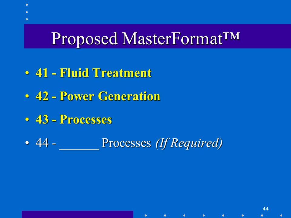 44 Proposed MasterFormat™ 41 - Fluid Treatment41 - Fluid Treatment 42 - Power Generation42 - Power Generation 43 - Processes43 - Processes 44 - ______ Processes (If Required)44 - ______ Processes (If Required)