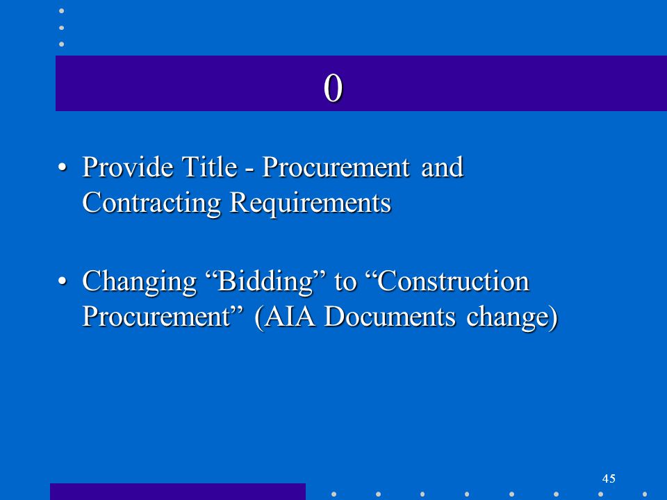 45 0 Provide Title - Procurement and Contracting RequirementsProvide Title - Procurement and Contracting Requirements Changing Bidding to Construction Procurement (AIA Documents change)Changing Bidding to Construction Procurement (AIA Documents change)