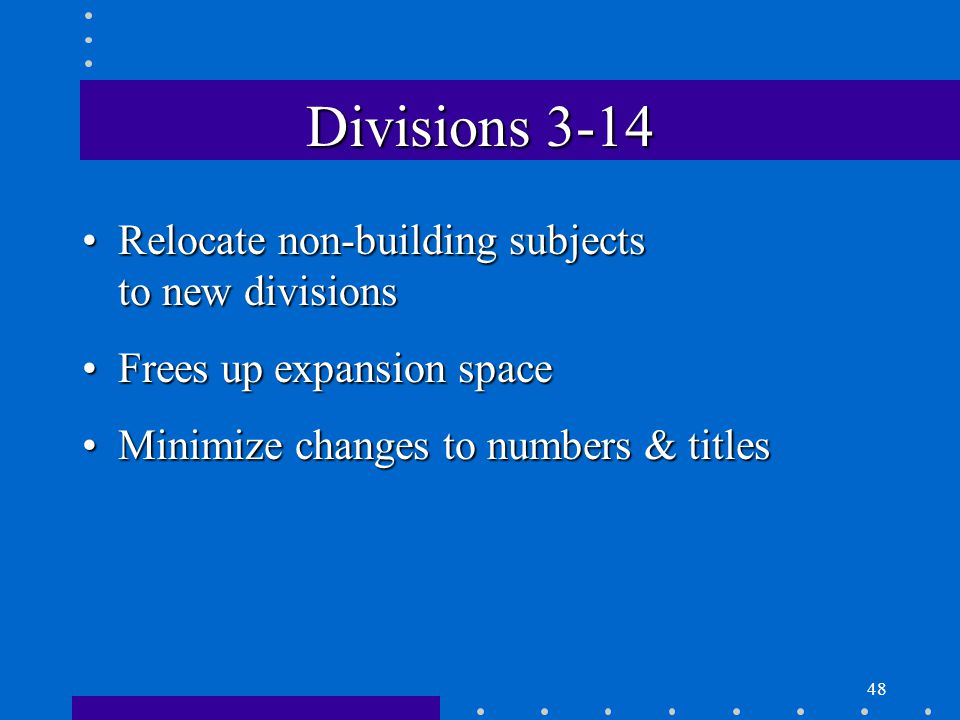 48 Divisions 3-14 Relocate non-building subjects to new divisionsRelocate non-building subjects to new divisions Frees up expansion spaceFrees up expansion space Minimize changes to numbers & titlesMinimize changes to numbers & titles