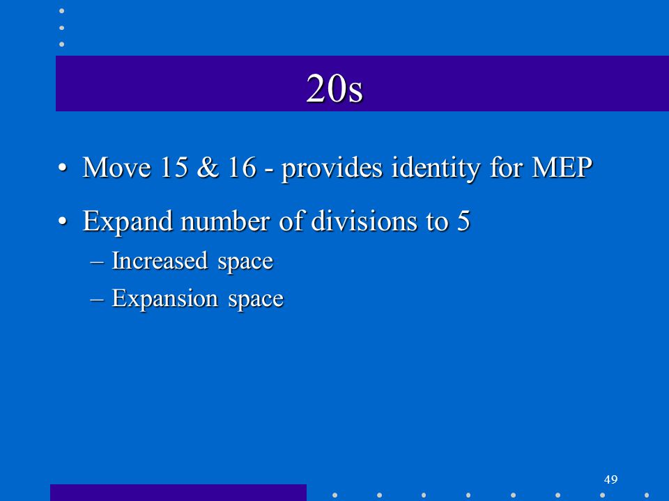 49 20s Move 15 & 16 - provides identity for MEPMove 15 & 16 - provides identity for MEP Expand number of divisions to 5Expand number of divisions to 5 –Increased space –Expansion space