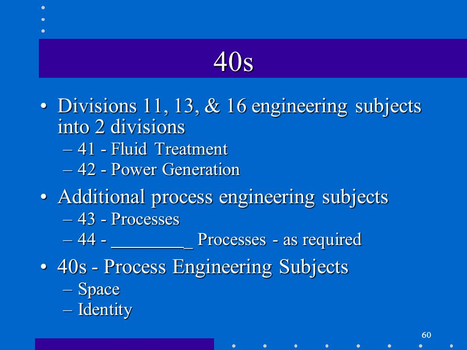 60 40s Divisions 11, 13, & 16 engineering subjects into 2 divisionsDivisions 11, 13, & 16 engineering subjects into 2 divisions –41 - Fluid Treatment –42 - Power Generation Additional process engineering subjectsAdditional process engineering subjects –43 - Processes –44 - _ Processes - as required 40s - Process Engineering Subjects40s - Process Engineering Subjects –Space –Identity