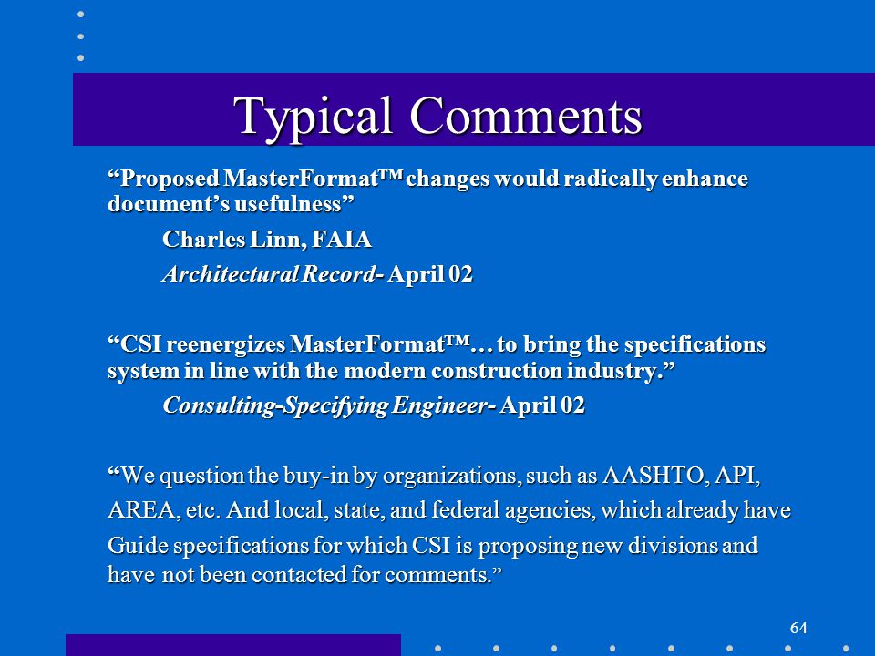 64 Typical Comments Proposed MasterFormat™ changes would radically enhance document's usefulness Charles Linn, FAIA Architectural Record- April 02 CSI reenergizes MasterFormat™… to bring the specifications system in line with the modern construction industry. Consulting-Specifying Engineer- April 02 We question the buy-in by organizations, such as AASHTO, API, AREA, etc.