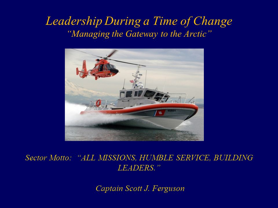 "Leadership During a Time of Change ""Managing the Gateway to the Arctic"" Sector Motto: ""ALL MISSIONS, HUMBLE SERVICE, BUILDING LEADERS."" Captain Scott"