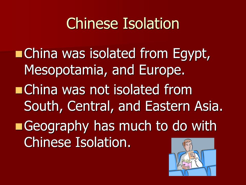 Chinese Isolation China was isolated from Egypt, Mesopotamia, and Europe. China was isolated from Egypt, Mesopotamia, and Europe. China was not isolat
