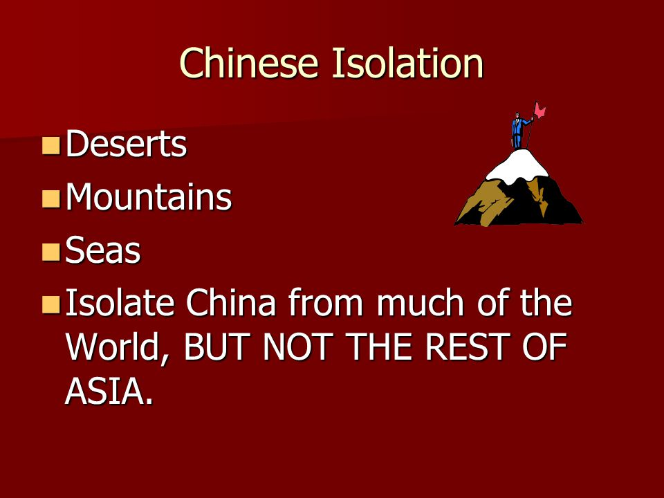 Chinese Isolation Deserts Deserts Mountains Mountains Seas Seas Isolate China from much of the World, BUT NOT THE REST OF ASIA. Isolate China from muc