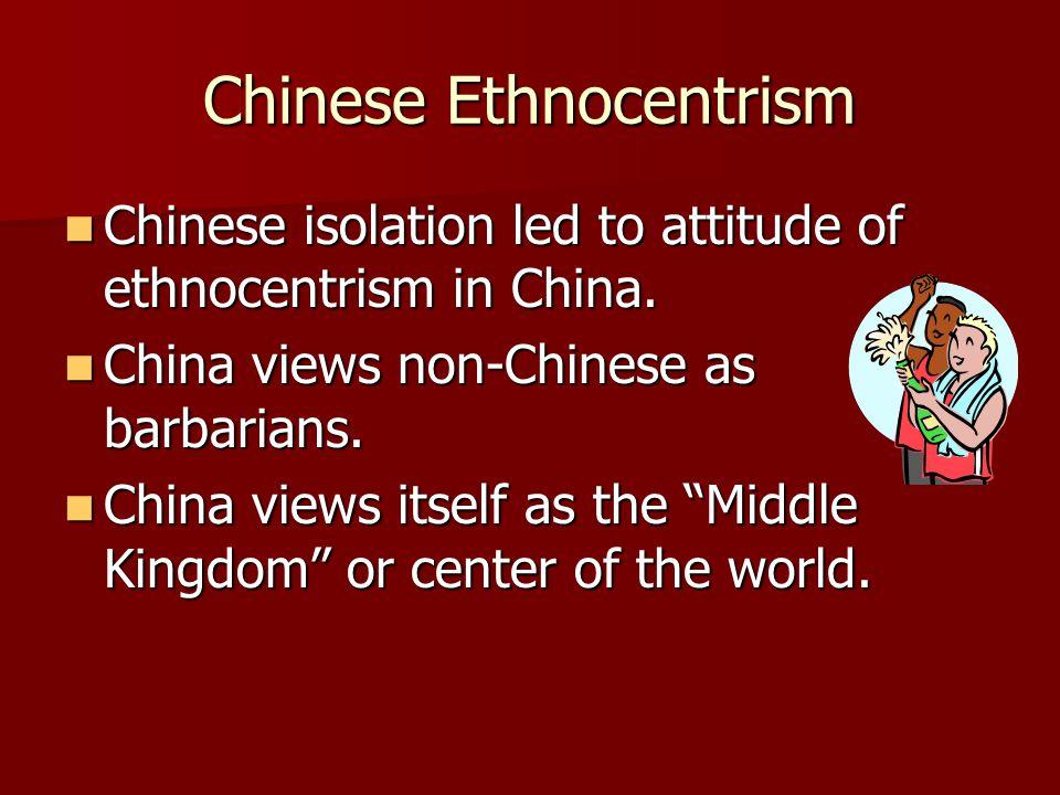 Chinese Ethnocentrism Chinese isolation led to attitude of ethnocentrism in China. Chinese isolation led to attitude of ethnocentrism in China. China