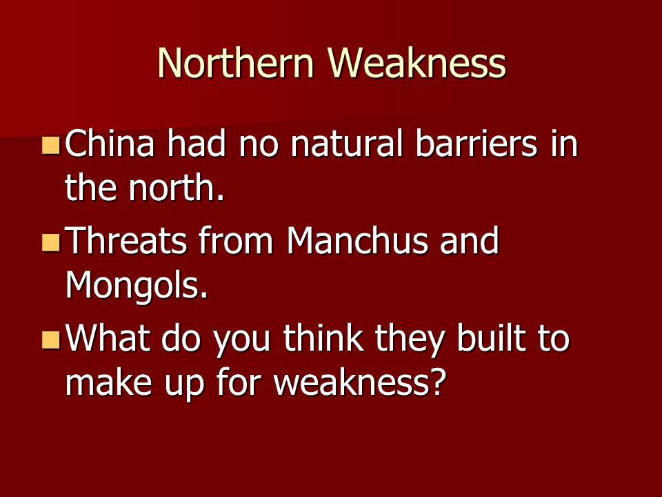 Northern Weakness China had no natural barriers in the north. China had no natural barriers in the north. Threats from Manchus and Mongols. Threats fr