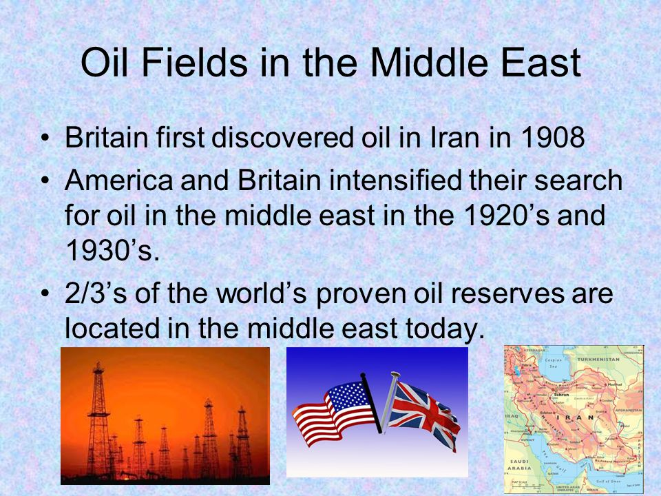 Oil Fields in the Middle East Britain first discovered oil in Iran in 1908 America and Britain intensified their search for oil in the middle east in the 1920's and 1930's.