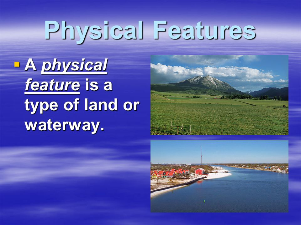  A physical feature is a type of land or waterway.