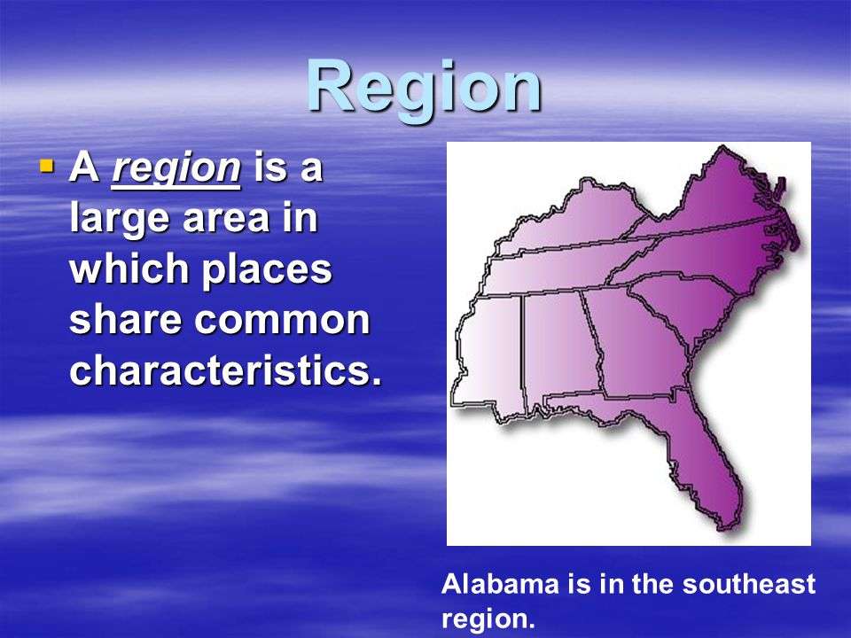 Region  A region is a large area in which places share common characteristics. Alabama is in the southeast region.