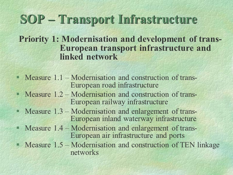 SOP – Transport Infrastructure Priority 2: Modernisation and development of national transport infrastructure and improvement of services §Measure 2.1 – Modernisation and construction of national road infrastructure §Measure 2.2 – Modernisation and construction of national railway infrastructure and services improvement §Measure 2.3 – Modernisation and enlargement of national inland waterway infrastructure and ports §Measure 2.4 – Modernisation and enlargement of national air infrastructure §Measure 2.5 – Urban transport development