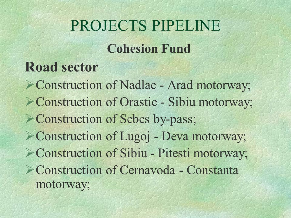PROJECTS PIPELINE Cohesion Fund Road sector  Construction of Nadlac - Arad motorway;  Construction of Orastie - Sibiu motorway;  Construction of Se