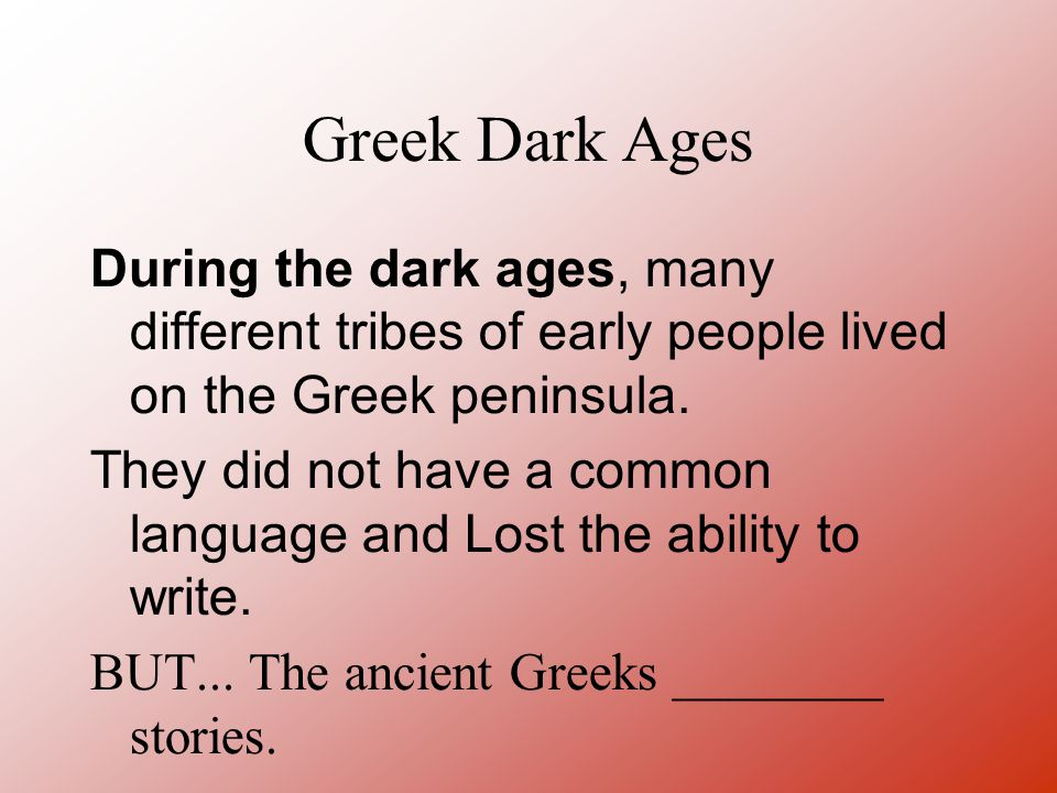 Greek Dark Ages During the dark ages, many different tribes of early people lived on the Greek peninsula. They did not have a common language and Lost