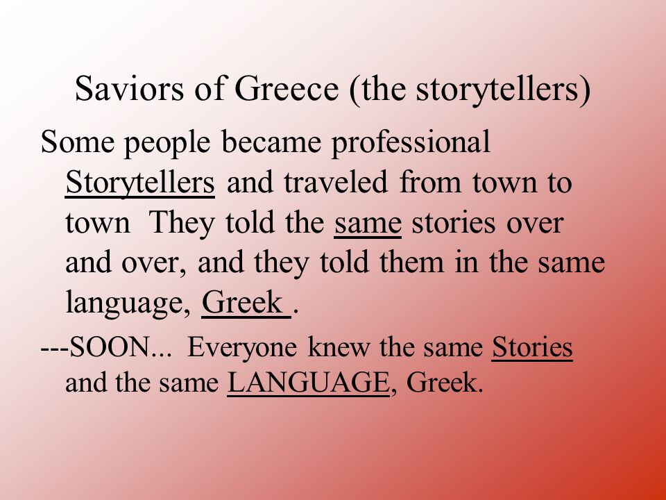 Saviors of Greece (the storytellers) Some people became professional Storytellers and traveled from town to town They told the same stories over and over, and they told them in the same language, Greek.