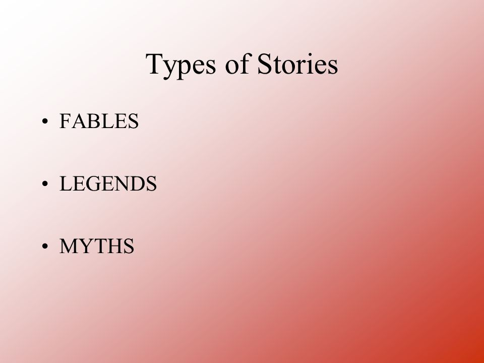 Types of Stories FABLES LEGENDS MYTHS