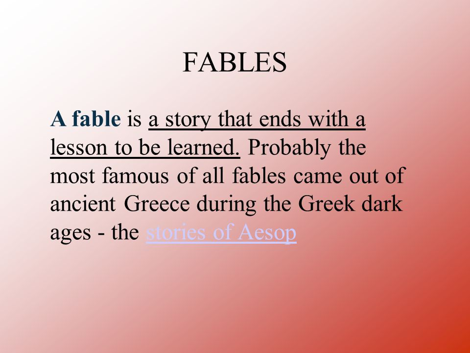 FABLES A fable is a story that ends with a lesson to be learned. Probably the most famous of all fables came out of ancient Greece during the Greek da