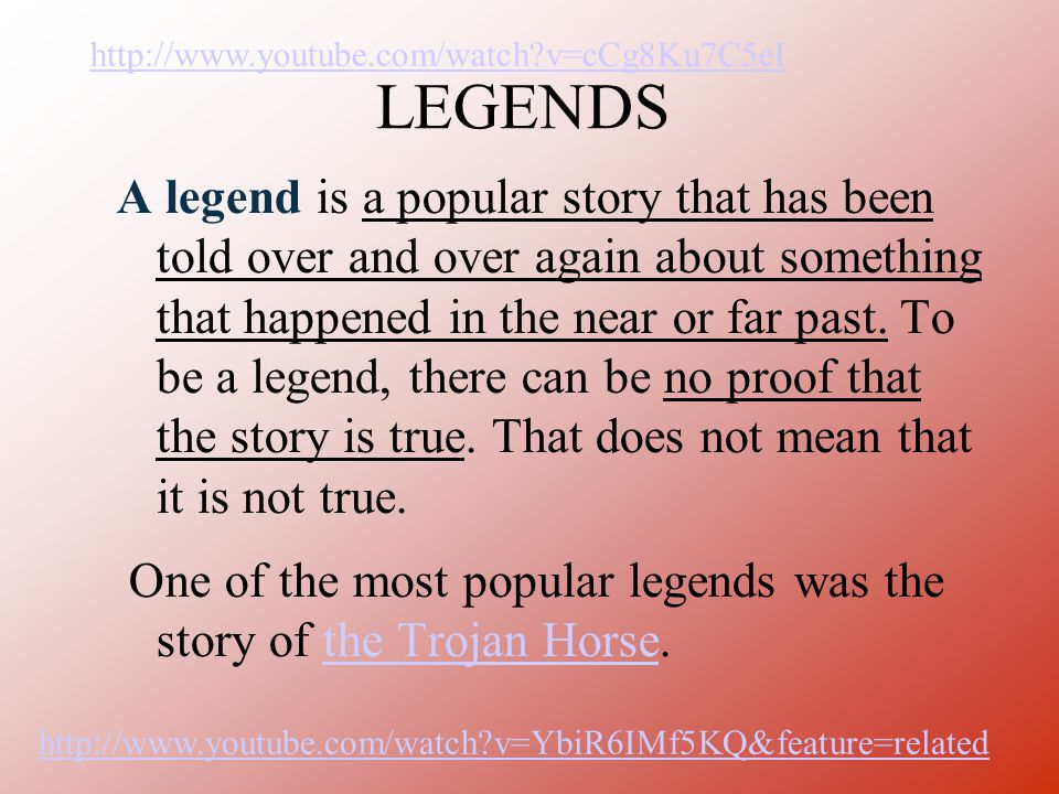 LEGENDS A legend is a popular story that has been told over and over again about something that happened in the near or far past. To be a legend, ther