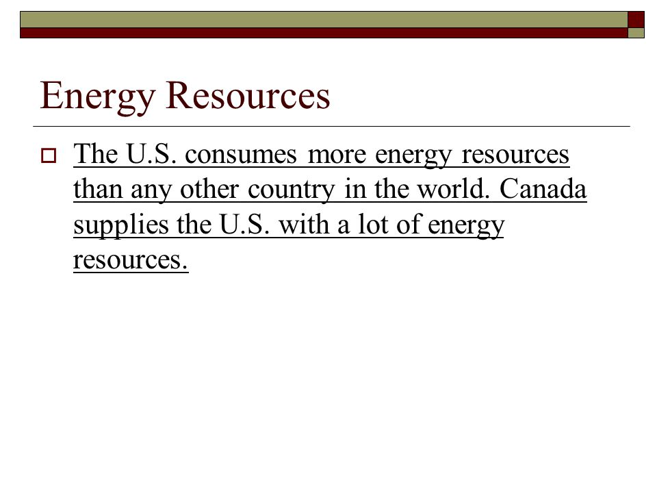 Energy Resources  The U.S. consumes more energy resources than any other country in the world. Canada supplies the U.S. with a lot of energy resource