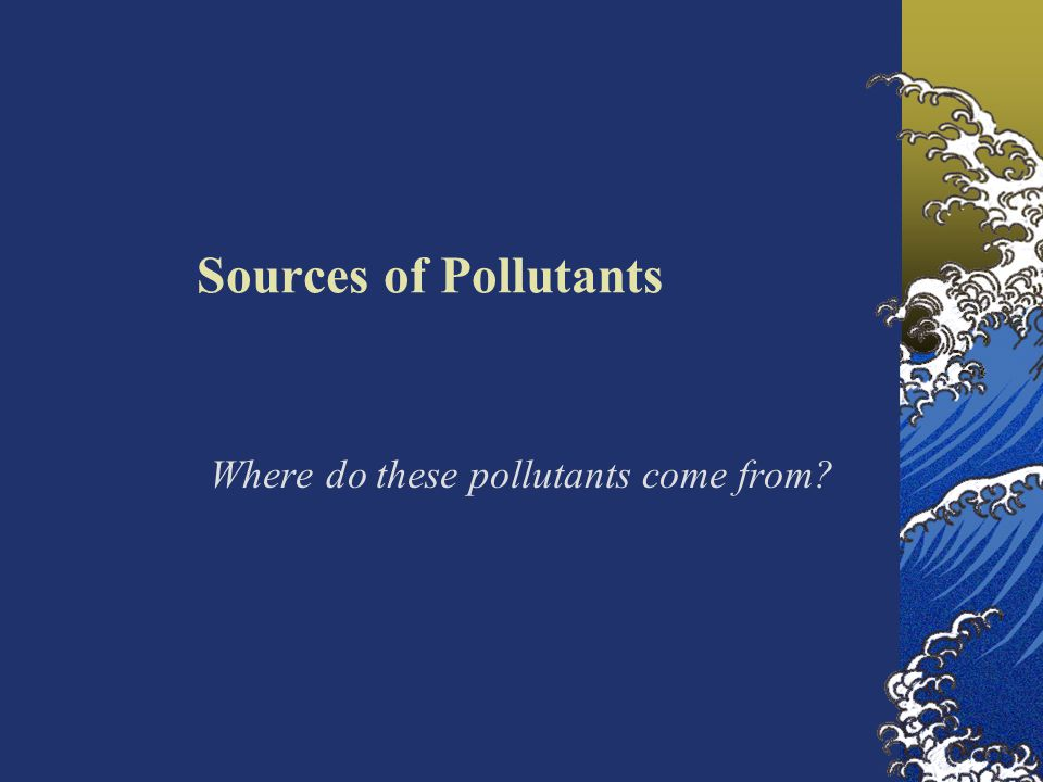 Sources of Pollutants Where do these pollutants come from