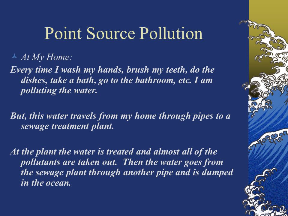 Point Source Pollution At My Home: Every time I wash my hands, brush my teeth, do the dishes, take a bath, go to the bathroom, etc.