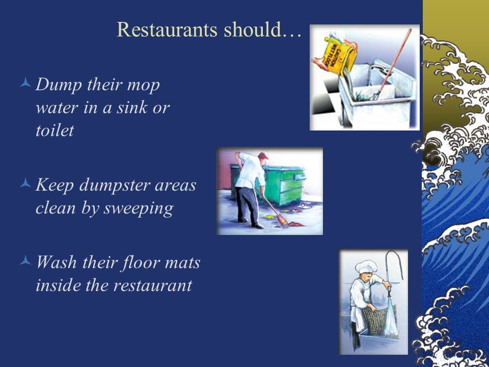 Restaurants should… Dump their mop water in a sink or toilet Keep dumpster areas clean by sweeping Wash their floor mats inside the restaurant