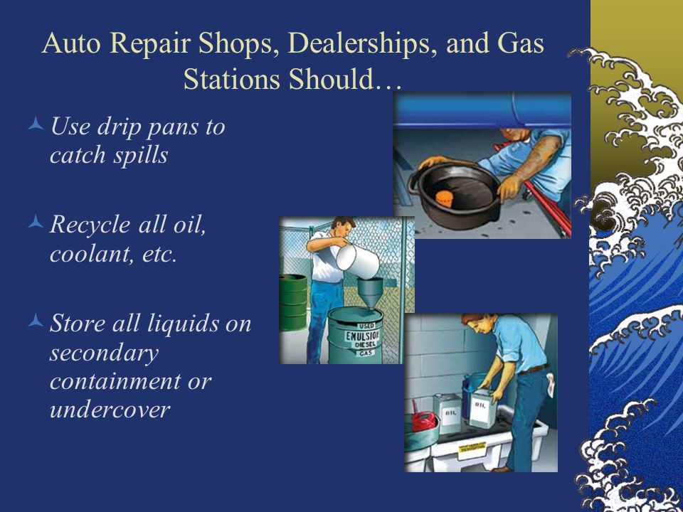 Auto Repair Shops, Dealerships, and Gas Stations Should… Use drip pans to catch spills Recycle all oil, coolant, etc.