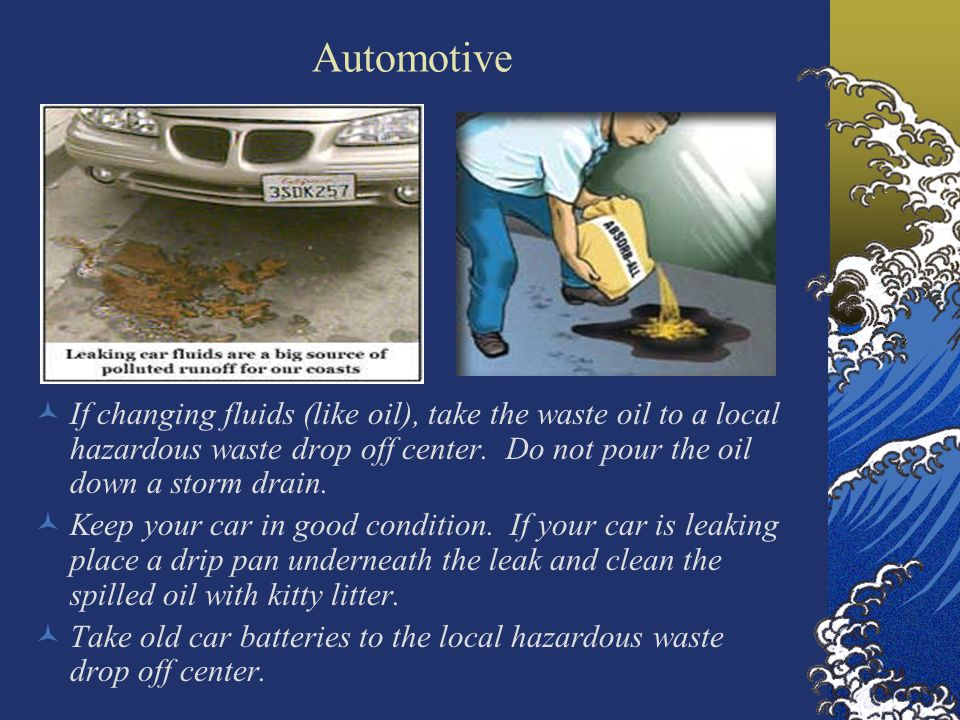 Automotive If changing fluids (like oil), take the waste oil to a local hazardous waste drop off center.