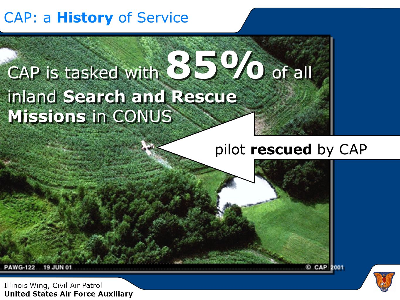Illinois Wing, Civil Air Patrol United States Air Force Auxiliary CAP: a History of Service CAP is tasked with 85% of all inland Search and Rescue Missions in CONUS pilot rescued by CAP