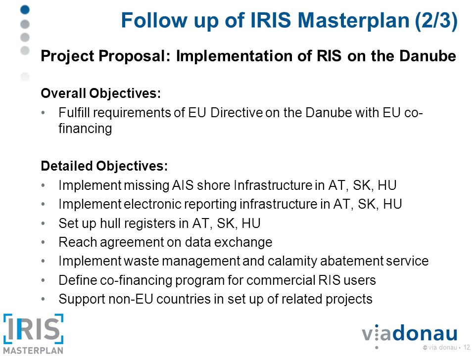 © via donau 12 Follow up of IRIS Masterplan (2/3) Project Proposal: Implementation of RIS on the Danube Overall Objectives: Fulfill requirements of EU Directive on the Danube with EU co- financing Detailed Objectives: Implement missing AIS shore Infrastructure in AT, SK, HU Implement electronic reporting infrastructure in AT, SK, HU Set up hull registers in AT, SK, HU Reach agreement on data exchange Implement waste management and calamity abatement service Define co-financing program for commercial RIS users Support non-EU countries in set up of related projects