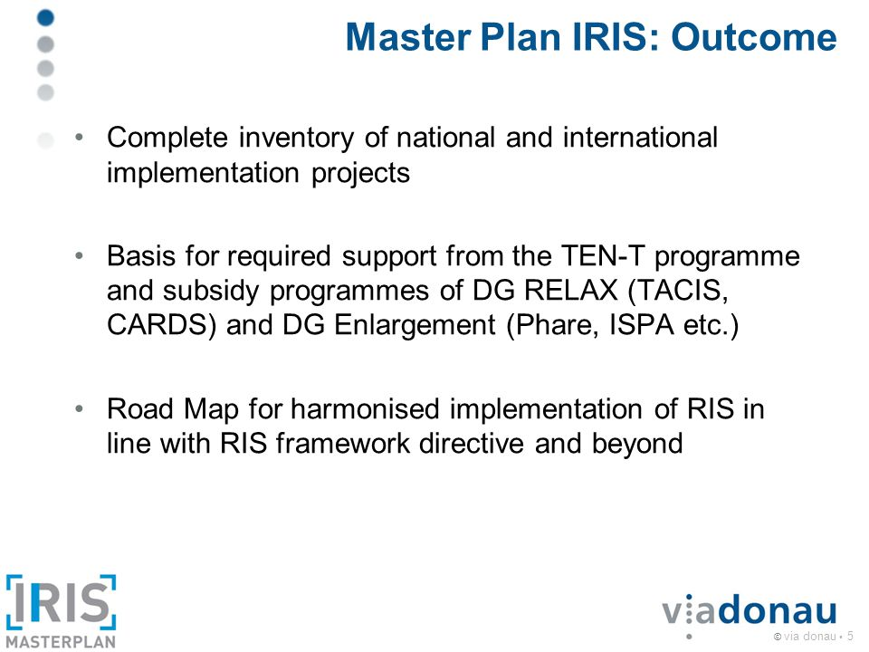© via donau 5 Master Plan IRIS: Outcome Complete inventory of national and international implementation projects Basis for required support from the TEN-T programme and subsidy programmes of DG RELAX (TACIS, CARDS) and DG Enlargement (Phare, ISPA etc.) Road Map for harmonised implementation of RIS in line with RIS framework directive and beyond