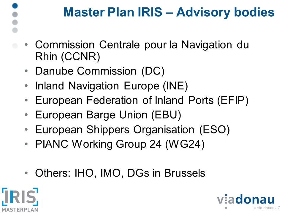 © via donau 7 Master Plan IRIS – Advisory bodies Commission Centrale pour la Navigation du Rhin (CCNR) Danube Commission (DC) Inland Navigation Europe (INE) European Federation of Inland Ports (EFIP) European Barge Union (EBU) European Shippers Organisation (ESO) PIANC Working Group 24 (WG24) Others: IHO, IMO, DGs in Brussels