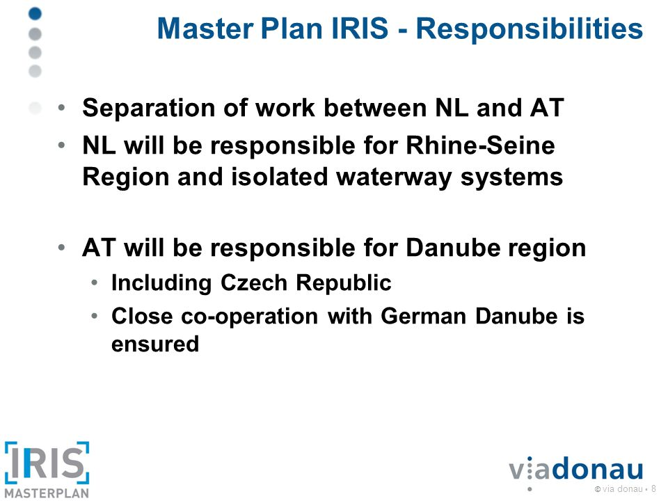 © via donau 8 Master Plan IRIS - Responsibilities Separation of work between NL and AT NL will be responsible for Rhine-Seine Region and isolated waterway systems AT will be responsible for Danube region Including Czech Republic Close co-operation with German Danube is ensured