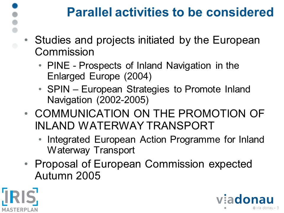 © via donau 9 Parallel activities to be considered Studies and projects initiated by the European Commission PINE - Prospects of Inland Navigation in the Enlarged Europe (2004) SPIN – European Strategies to Promote Inland Navigation (2002-2005) COMMUNICATION ON THE PROMOTION OF INLAND WATERWAY TRANSPORT Integrated European Action Programme for Inland Waterway Transport Proposal of European Commission expected Autumn 2005