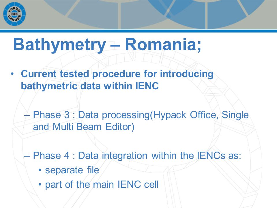 Bathymetry – Romania; Current tested procedure for introducing bathymetric data within IENC –Phase 3 : Data processing(Hypack Office, Single and Multi Beam Editor) –Phase 4 : Data integration within the IENCs as: separate file part of the main IENC cell