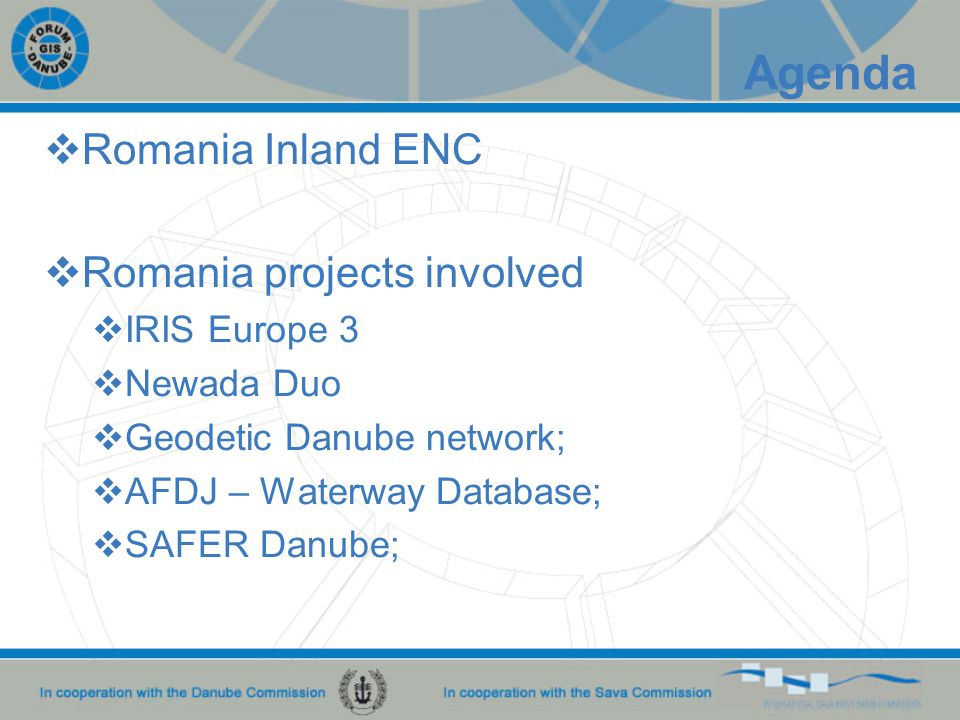  Romania Inland ENC  Romania projects involved  IRIS Europe 3  Newada Duo  Geodetic Danube network;  AFDJ – Waterway Database;  SAFER Danube; Agenda