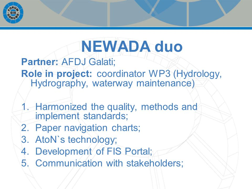 NEWADA duo Partner: AFDJ Galati; Role in project: coordinator WP3 (Hydrology, Hydrography, waterway maintenance) 1.Harmonized the quality, methods and implement standards; 2.Paper navigation charts; 3.AtoN`s technology; 4.Development of FIS Portal; 5.Communication with stakeholders;