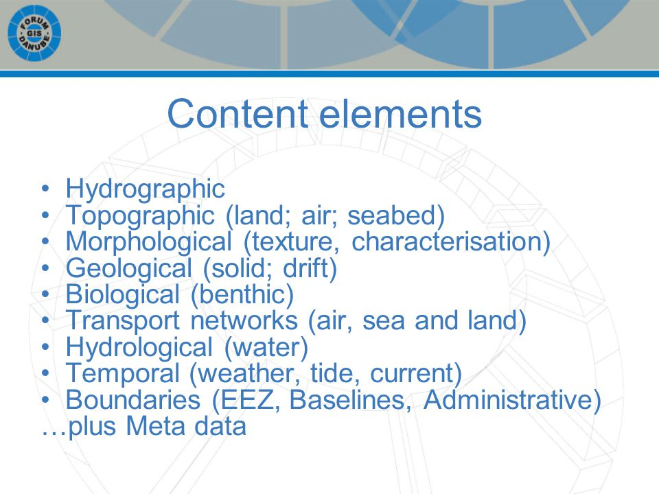 Content elements Hydrographic Topographic (land; air; seabed) Morphological (texture, characterisation) Geological (solid; drift) Biological (benthic) Transport networks (air, sea and land) Hydrological (water) Temporal (weather, tide, current) Boundaries (EEZ, Baselines, Administrative) …plus Meta data