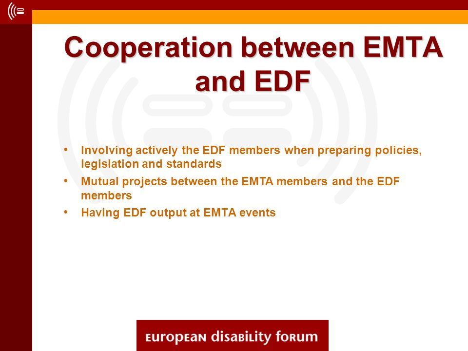 Cooperation between EMTA and EDF Involving actively the EDF members when preparing policies, legislation and standards Mutual projects between the EMT