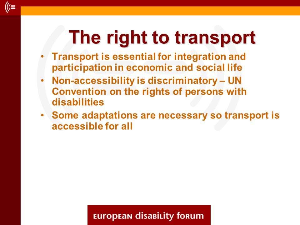 The right to transport Transport is essential for integration and participation in economic and social life Non-accessibility is discriminatory – UN Convention on the rights of persons with disabilities Some adaptations are necessary so transport is accessible for all