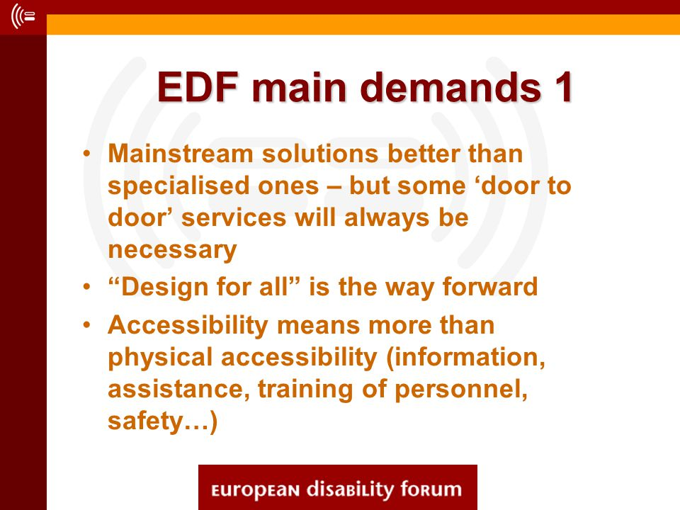 EDF main demands 1 Mainstream solutions better than specialised ones – but some 'door to door' services will always be necessary Design for all is the way forward Accessibility means more than physical accessibility (information, assistance, training of personnel, safety…)