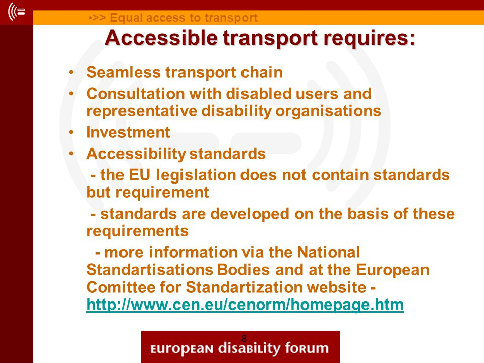 8 Accessible transport requires: Seamless transport chain Consultation with disabled users and representative disability organisations Investment Accessibility standards - the EU legislation does not contain standards but requirement - standards are developed on the basis of these requirements - more information via the National Standartisations Bodies and at the European Comittee for Standartization website - http://www.cen.eu/cenorm/homepage.htm http://www.cen.eu/cenorm/homepage.htm >> Equal access to transport