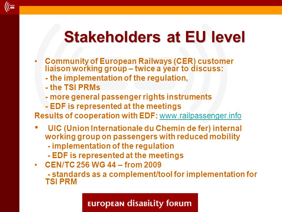 Stakeholders at EU level Stakeholders at EU level Community of European Railways (CER) customer liaison working group – twice a year to discuss: - the implementation of the regulation, - the TSI PRMs - more general passenger rights instruments - EDF is represented at the meetings Results of cooperation with EDF: www.railpassenger.infowww.railpassenger.info UIC (Union Internationale du Chemin de fer) internal working group on passengers with reduced mobility - implementation of the regulation - EDF is represented at the meetings CEN/TC 256 WG 44 – from 2009 - standards as a complement/tool for implementation for TSI PRM